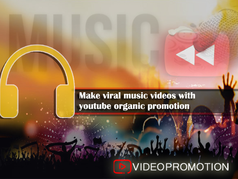 Make Viral Music Videos With Youtube Organic Promotion